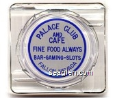 Palace Club and Cafe, Fine Food Always, Bar - Gaming - Slots, Fallon, Nevada - Blue on white imprint Glass Ashtray